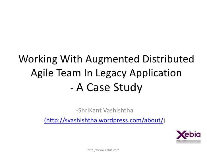 Working With Augmented Distributed Agile Team In Legacy Application- A Case Study<br /><ul><li>ShriKantVashishtha</li></ul...