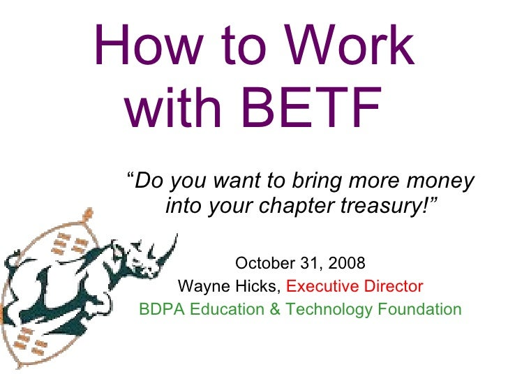 """How to Work with BETF """" Do you want to bring more money into your chapter treasury!"""" October 31, 2008 Wayne Hicks,  Execut..."""