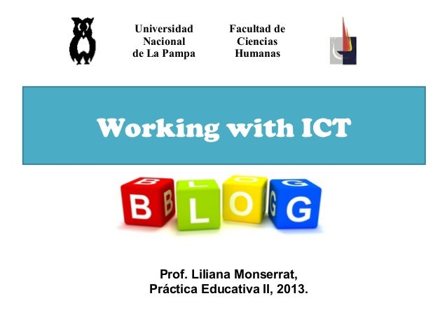 Working with ICT Universidad Nacional de La Pampa Facultad de Ciencias Humanas Prof. Liliana Monserrat, Práctica Educativa...