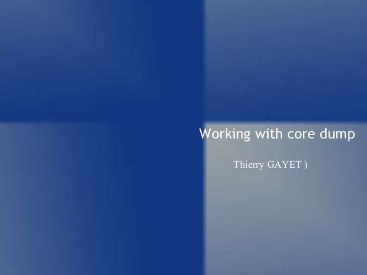 Working with core dump Thierry GAYET )