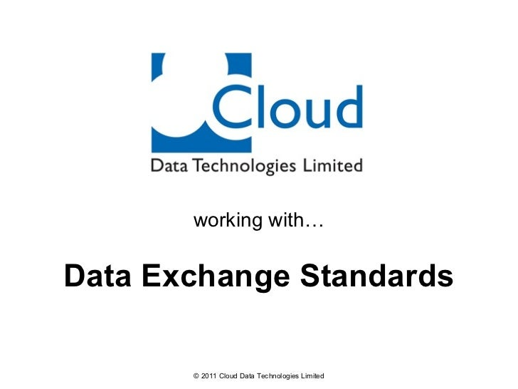 working with… Data Exchange Standards © 2011 Cloud Data Technologies Limited