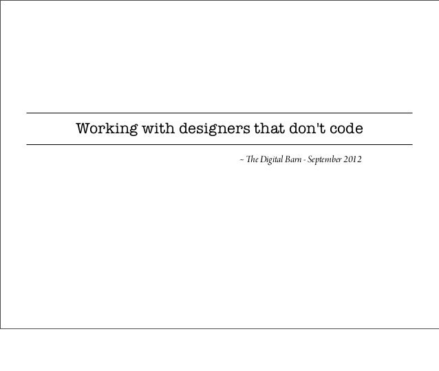 Working with designers that dont code                     ~ The Digital Barn - September 2012