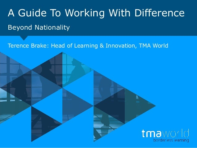 A Guide To Working With Difference Beyond Nationality Terence Brake: Head of Learning & Innovation, TMA World