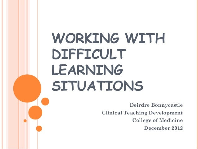 WORKING WITH  DIFFICULT  LEARNING  SITUATIONS  Deirdre Bonnycastle  Clinical Teaching Development  College of Medicine  De...