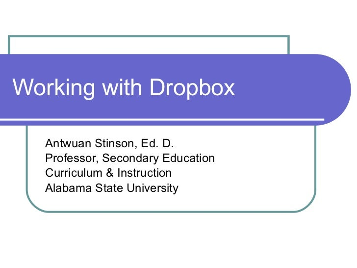 Working with Dropbox Antwuan Stinson, Ed. D. Professor, Secondary Education Curriculum & Instruction Alabama State Univers...