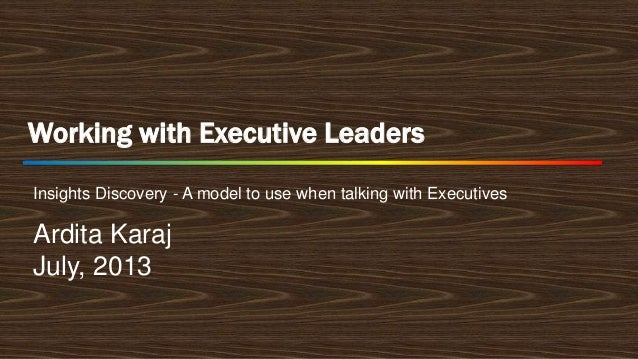Working with Executive Leaders Insights Discovery - A model to use when talking with Executives  Ardita Karaj July, 2013