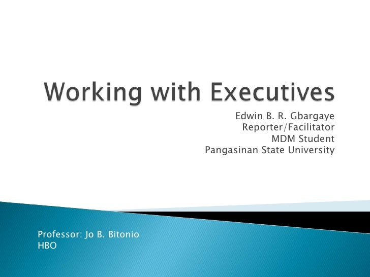 Working with Executives<br />Edwin B. R. Gbargaye<br />Reporter/Facilitator<br />MDM Student<br />Pangasinan State Univers...