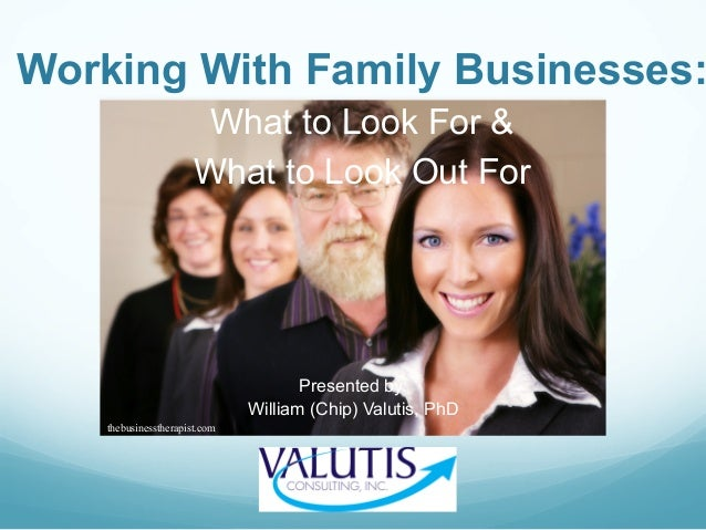 Working With Family Businesses: What to Look For & What to Look Out For Presented by: William (Chip) Valutis, PhD thebusin...