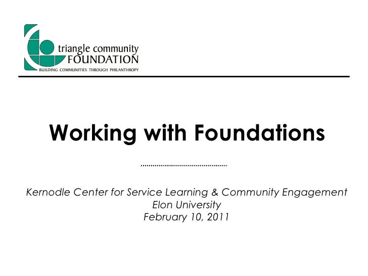 Working with Foundations Kernodle Center for Service Learning & Community Engagement Elon University February 10, 2011