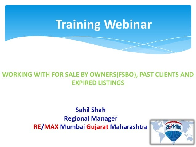 Training WebinarWORKING WITH FOR SALE BY OWNERS(FSBO), PAST CLIENTS ANDEXPIRED LISTINGSSahil ShahRegional ManagerRE/MAX Mu...