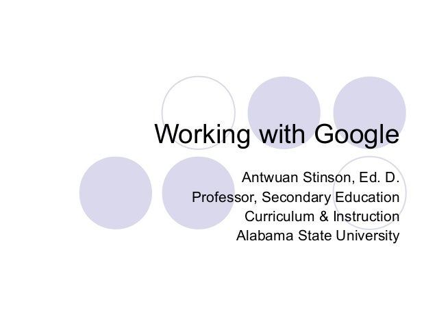Working with Google Antwuan Stinson, Ed. D. Professor, Secondary Education Curriculum & Instruction Alabama State Universi...