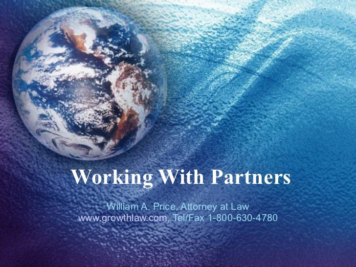 Working With Partners William A. Price, Attorney at Law www.growthlaw.com , Tel/Fax 1-800-630-4780