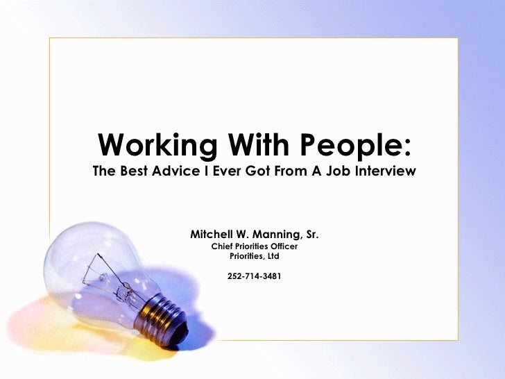 Working With People: The Best Advice I Ever Got From A Job Interview Mitchell W. Manning, Sr. Chief Priorities Officer Pri...