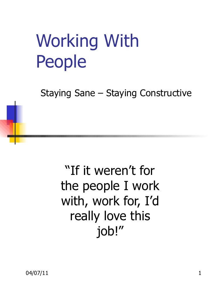 "Working With People "" If it weren't for the people I work with, work for, I'd really love this job!"" Staying Sane – Stayin..."