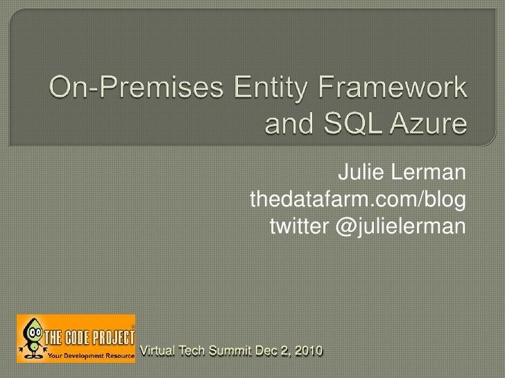 On-Premises Entity Framework and SQL Azure<br />Julie Lerman<br />thedatafarm.com/blog<br />twitter @julielerman<br />Virt...