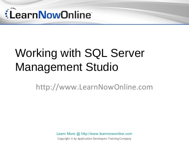 Working with SQL ServerManagement Studio   http://www.LearnNowOnline.com        Learn More @ http://www.learnnowonline.com...