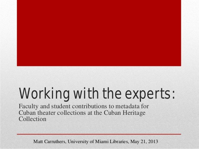 Working with the experts: Faculty and student contributions to metadata for Cuban theater collections at the Cuban Heritag...