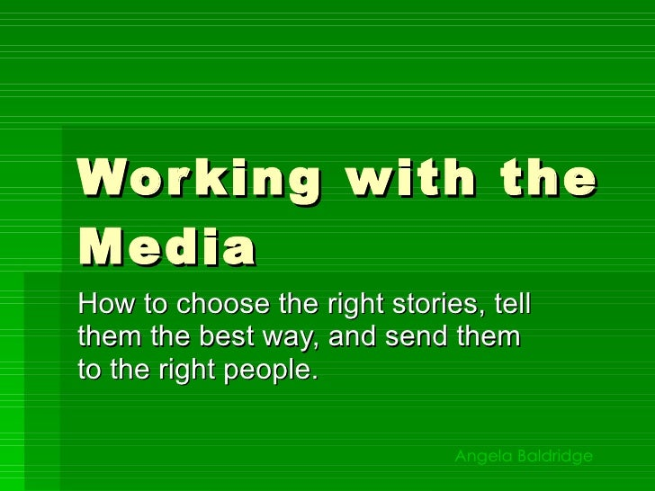 Working with the Media How to choose the right stories, tell them the best way, and send them to the right people. Angela ...