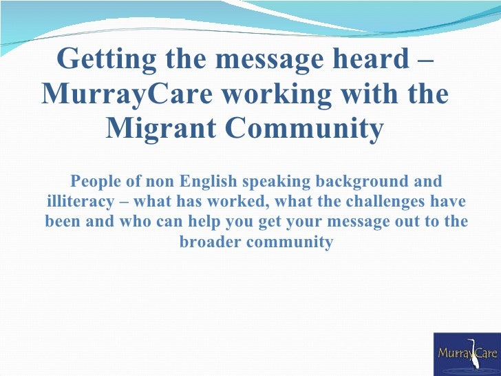 Getting the message heard – MurrayCare working with the     Migrant Community      People of non English speaking backgrou...