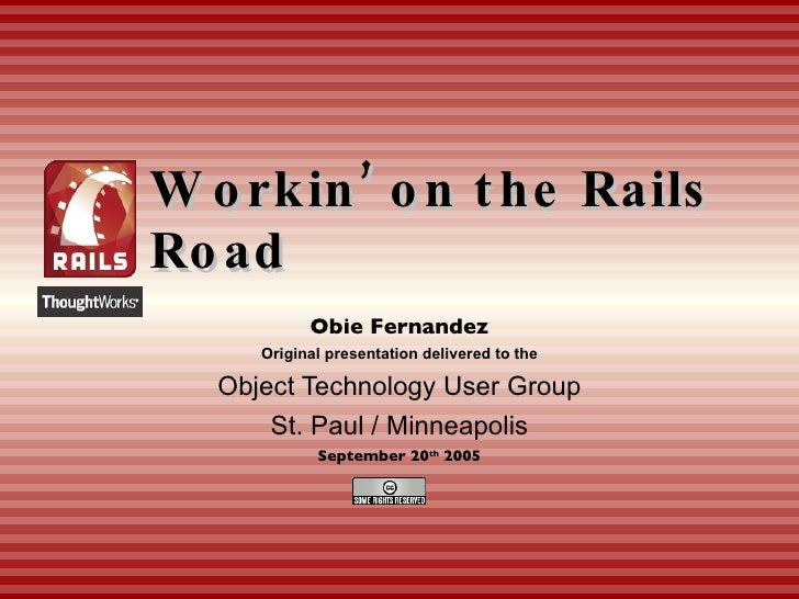 Workin' on the Rails Road Obie Fernandez Original presentation delivered to the Object Technology User Group St. Paul / Mi...