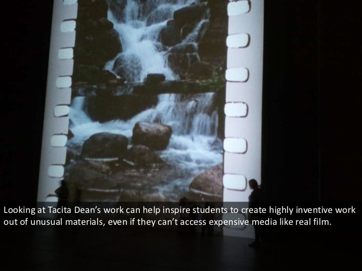Looking at Tacita Dean's work can help inspire students to create highly inventive workout of unusual materials, even if t...