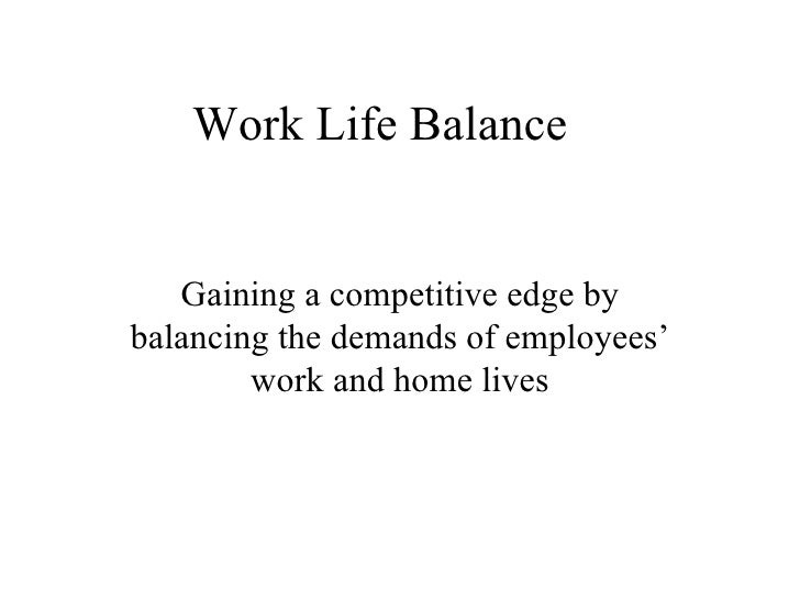 Work Life Balance Gaining a competitive edge by balancing the demands of employees' work and home lives