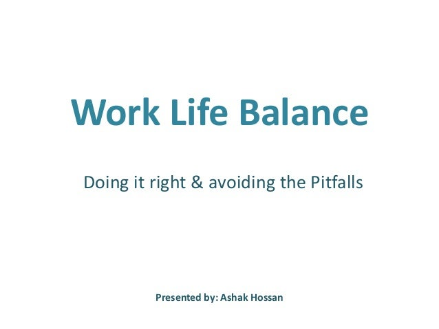 Work Life Balance Doing it right & avoiding the Pitfalls  Presented by: Ashak Hossan