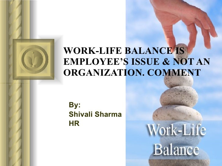 WORK-LIFE BALANCE IS EMPLOYEE'S ISSUE & NOT AN ORGANIZATION. COMMENT By: Shivali Sharma HR