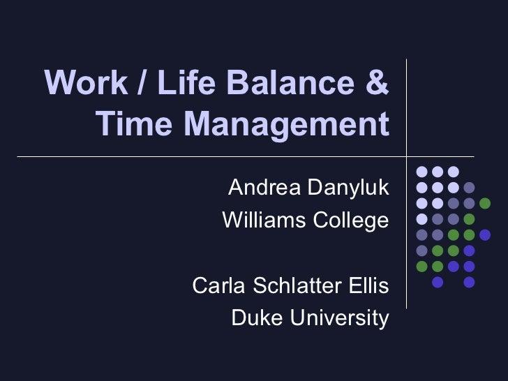 Work / Life Balance & Time Management Andrea Danyluk Williams College Carla Schlatter Ellis Duke University