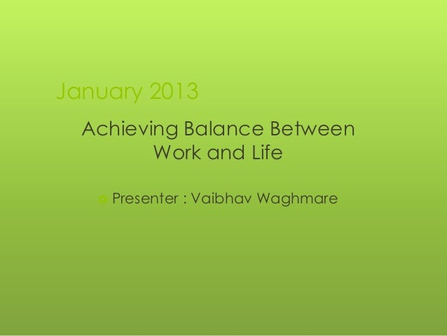 January 2013  Achieving Balance Between         Work and Life    Presenter   : Vaibhav Waghmare