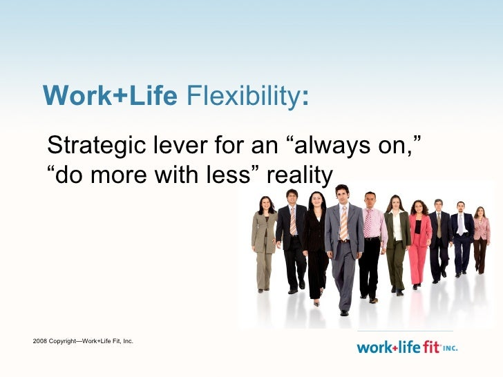 "Work+Life  Flexibility : Strategic lever for an ""always on,""  ""do more with less"" reality 2008 Copyright—Work+Life Fit, In..."