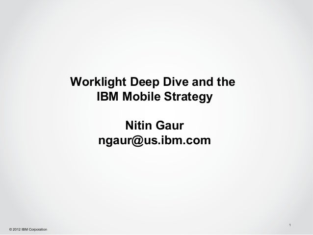 Worklight Deep Dive and the                            IBM Mobile Strategy                                 Nitin Gaur     ...
