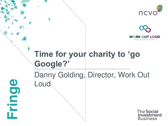 Fringe Time for your charity to 'go Google?' Danny Golding, Director, Work Out Loud