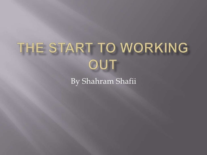 The Start to Working Out<br />By Shahram Shafii<br />