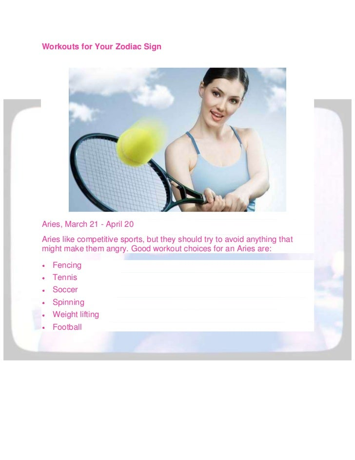 Workouts for Your Zodiac SignAries, March 21 - April 20Aries like competitive sports, but they should try to avoid anythin...