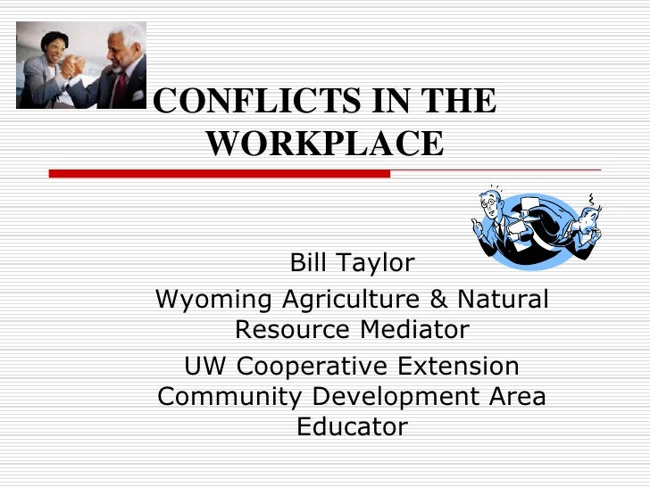 CONFLICTS IN THE WORKPLACE  <br />Bill Taylor<br />Wyoming Agriculture & Natural Resource Mediator<br />UW Cooperative Ext...