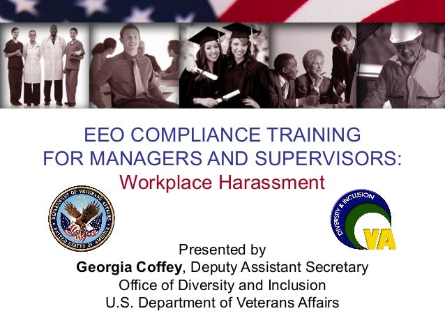 EEO COMPLIANCE TRAINING FOR MANAGERS AND SUPERVISORS: Workplace Harassment Presented by Georgia Coffey, Deputy Assistant S...