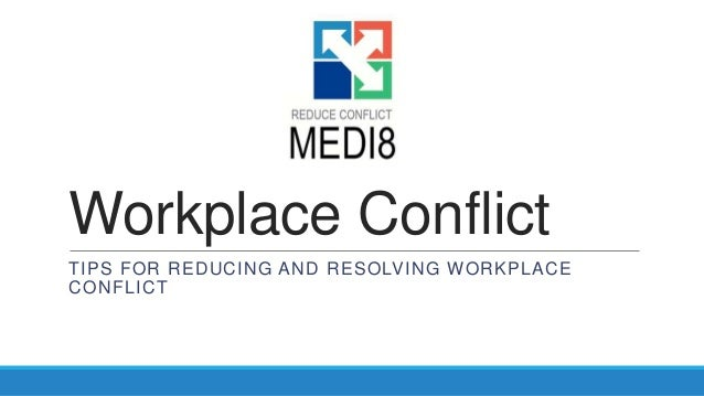 Workplace Conflict TIPS FOR REDUCING AND RESOLVING WORKPLACE CONFLICT