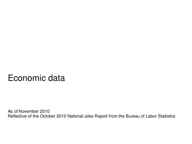 Economic data As of November 2010 Reflective of the October 2010 National Jobs Report from the Bureau of Labor Statistics