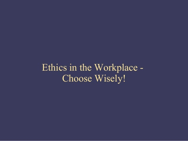 Ethics in the Workplace -     Choose Wisely!