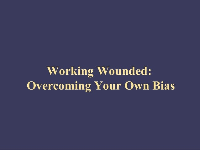 Working Wounded:Overcoming Your Own Bias