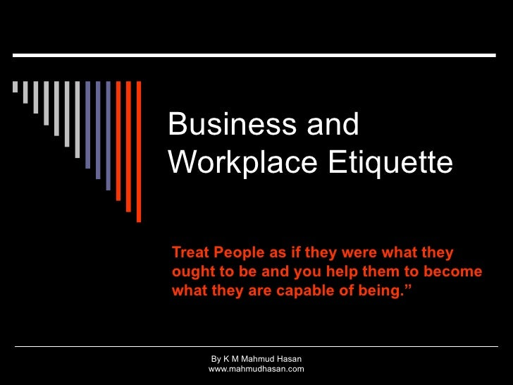 Business and Workplace Etiquette  Treat People as if they were what they ought to be and you help them to become what they...