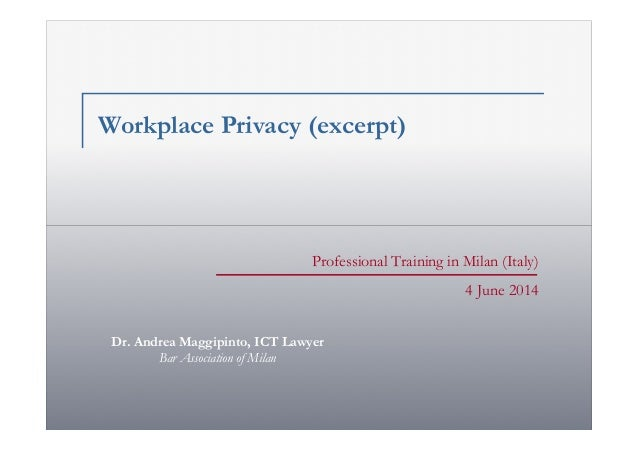 Professional Training in Milan (Italy) 4 June 2014 Workplace Privacy (excerpt) Dr. Andrea Maggipinto, ICT Lawyer Bar Assoc...