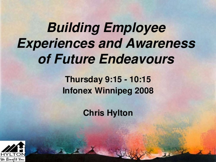Building EmployeeExperiences and Awareness   of Future Endeavours       Thursday 9:15 - 10:15      Infonex Winnipeg 2008  ...