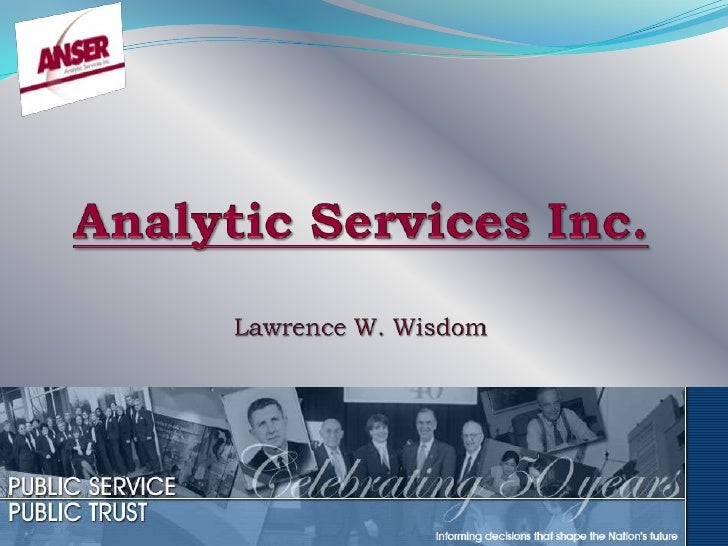 Purpose  To provide information on the current business practices that allow Analytic Services, Inc. (ANSER) to provide a ...