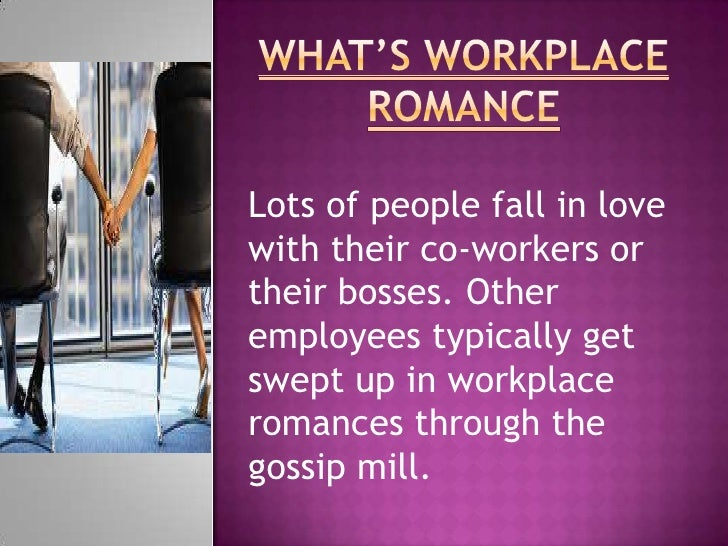 WHAT'S WORKPLACE ROMANCE<br />Lots of people fall in love with their co-workers or their bosses. Other employees typically...