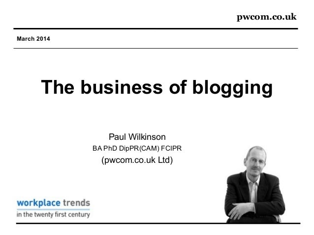 pwcom.co.uk March 2014 The business of blogging Paul Wilkinson BA PhD DipPR(CAM) FCIPR (pwcom.co.uk Ltd)