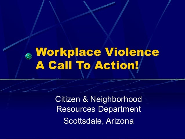 Workplace Violence A Call To Action! Citizen & Neighborhood Resources Department Scottsdale, Arizona