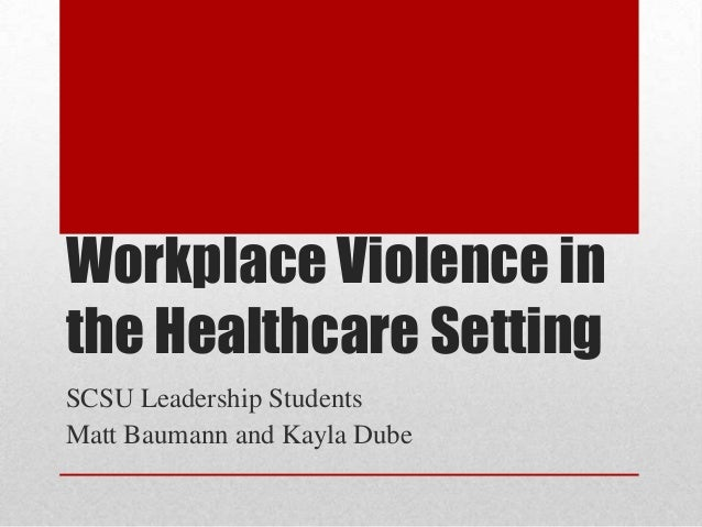 Workplace Violence in the Healthcare Setting SCSU Leadership Students Matt Baumann and Kayla Dube