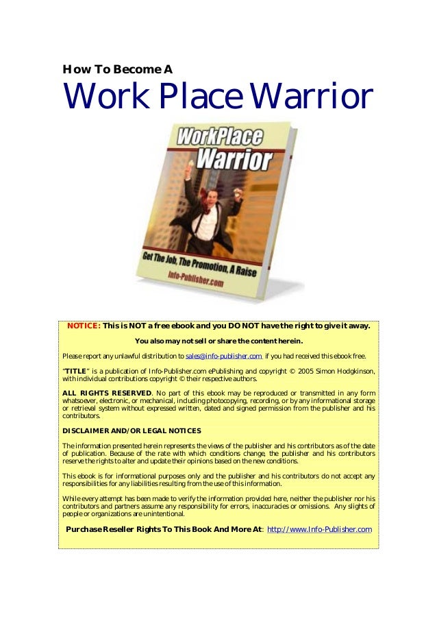 How To Become A Work Place Warrior NOTICE: This is NOT a free ebook and you DO NOT have the right to give it away. You als...
